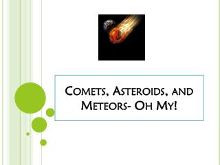 Comets, Asteroids, and Meteors- Oh My!
