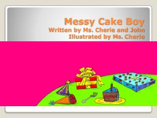 Messy Cake Boy Written  by Ms. Cherie and John Illustrated by Ms.  Cherie