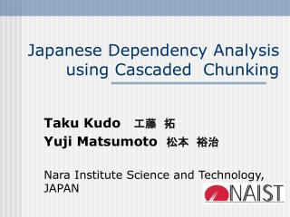 Japanese Dependency Analysis using Cascaded  Chunking