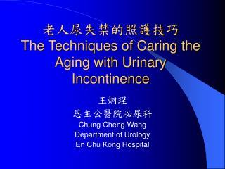 老人尿失禁的照護技巧 The Techniques of Caring the Aging with Urinary Incontinence