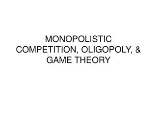 MONOPOLISTIC COMPETITION, OLIGOPOLY, & GAME THEORY