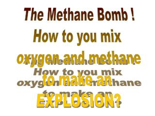 The Methane Bomb ! How to you mix  oxygen and methane to make an  EXPLOSION?