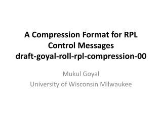 A Compression Format for RPL Control Messages draft-goyal-roll-rpl-compression-00