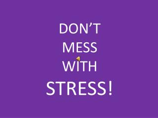 DON'T  MESS  WITH  STRESS!