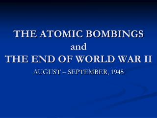 THE ATOMIC BOMBINGS and  THE END OF WORLD WAR II
