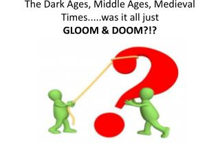 The Dark Ages, Middle Ages, Medieval Times.....was it all just  GLOOM & DOOM?!?