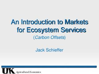 An Introduction to Markets for Ecosystem Services ( Carbon Offsets ) Jack Schieffer