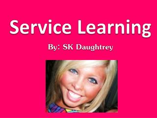 Service Learning By: SK  Daughtrey