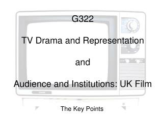 G322 TV Drama and Representation and Audience and Institutions: UK Film