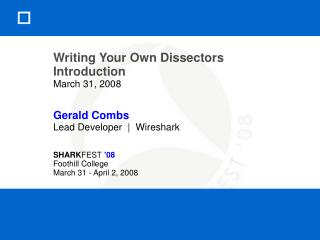 Writing Your Own Dissectors Introduction March 31, 2008 Gerald Combs Lead Developer  |  Wireshark SHARK FEST  '08 Foothi