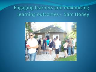 Engaging  learners and maximising learning outcomes  -   Sam Honey