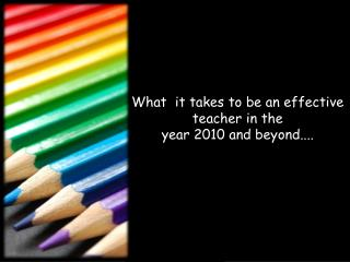 What  it takes to be an effective  teacher in the  year 2010 and beyond....