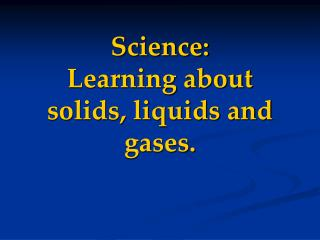 Science: Learning about solids, liquids and gases.