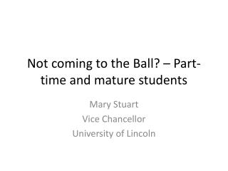 N ot coming to  the Ball?  – Part-time and mature students