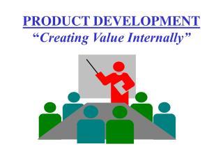 "PRODUCT DEVELOPMENT "" Creating Value Internally"""