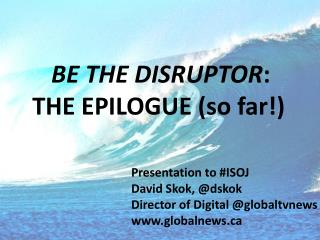 BE THE DISRUPTOR :  THE  EPILOGUE (so far!)