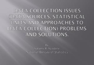 DATA COLLECTION ISSUES DATA SOURCES, STATISTICAL UNITS AND APPROACHES TO DATA COLLECTION PROBLEMS AND SOLUTIONS.  By Sal