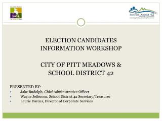 ELECTION CANDIDATES INFORMATION WORKSHOP CITY OF PITT MEADOWS &  SCHOOL DISTRICT 42 PRESENTED BY: