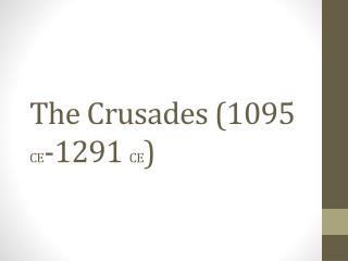 The Crusades (1095  CE -1291  CE )