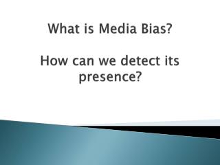What is Media Bias? How can we detect its presence?