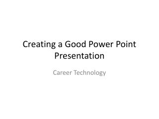 Creating a Good Power Point Presentation