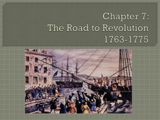 Chapter 7: The Road to Revolution 1763-1775