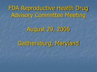 FDA Reproductive Health Drug Advisory Committee Meeting  August 29, 2006  Gaithersburg, Maryland