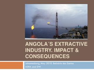 Angola´s Extractive Industry .  Impact  &  consequences