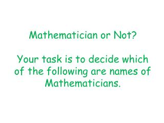 Mathematician or Not? Your task is to decide which of the following are names of Mathematicians.