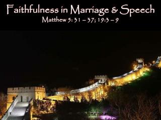 Faithfulness in Marriage & Speech  Matthew 5: 31 – 37; 19:3 – 9