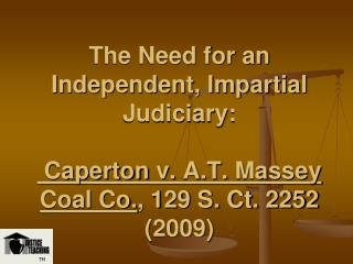 The Need for an Independent, Impartial Judiciary: Caperton  v.  A.T.  Massey Coal Co. , 129 S. Ct. 2252 (2009)