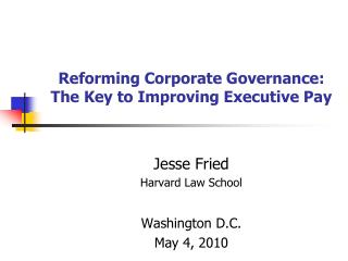 Reforming Corporate Governance: The Key to Improving Executive Pay Jesse Fried Harvard Law School