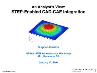 An Analyst's View: STEP-Enabled CAD-CAE Integration Stephen Gordon NASA's STEP for Aerospace Workshop JPL, Pasadena, CA