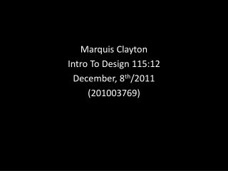 Marquis Clayton Intro To Design 115:12 December, 8 th /2011 (201003769)