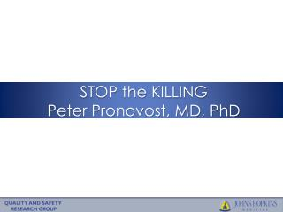 STOP the KILLING Peter Pronovost, MD, PhD