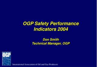 OGP Safety Performance Indicators 2004 Don Smith Technical Manager, OGP