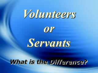 Volunteers  or  Servants What is the Difference?