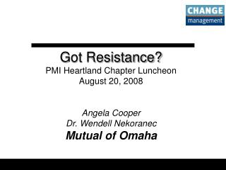 Got Resistance? PMI Heartland Chapter Luncheon August 20, 2008 Angela Cooper Dr. Wendell Nekoranec Mutual of Omaha