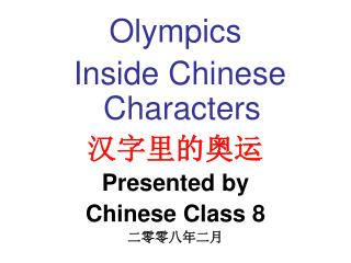 Olympics  Inside Chinese Characters 汉字里的奥运 Presented by Chinese Class 8 二零零八年二月