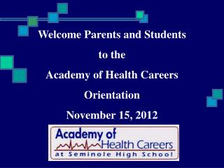 Welcome Parents and Students to the  Academy of Health Careers  Orientation November 15, 2012