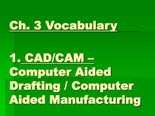Ch. 3 Vocabulary 1.  CAD/CAM –  Computer Aided Drafting / Computer Aided Manufacturing