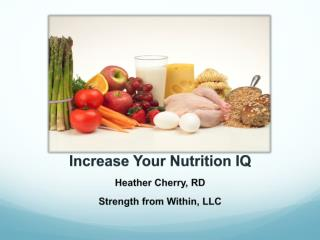 Increase Your Nutrition IQ Heather Cherry, RD Strength from Within, LLC