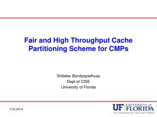 Fair and High Throughput Cache Partitioning Scheme for CMPs Shibdas Bandyopadhyay Dept of CISE