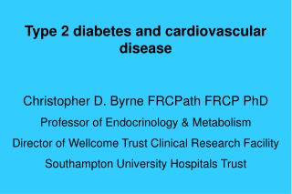 Type 2 diabetes and cardiovascular disease Christopher D. Byrne FRCPath FRCP PhD