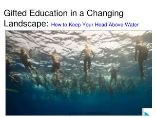 Gifted Education in a Changing Landscape :  How  to Keep Your Head Above Water