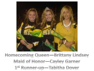 Homecoming Queen—Brittany Lindsey Maid of Honor— Cayley  Garner 1 st  Runner-up—Tabitha Dover