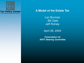 A Model of the Estate Tax Len Burman  Bill Gale Jeff Rohaly  April 29, 2004 Presentation for