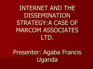 INTERNET AND THE DISSEMINATION STRATEGY:A CASE OF MARCOM ASSOCIATES LTD. Presenter: Agaba Francis Uganda