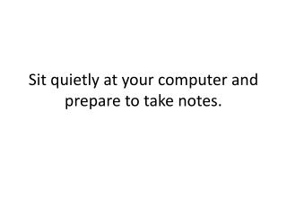 Sit quietly at your computer and prepare to take notes.