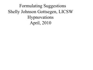 Formulating Suggestions Shelly Johnson Gottsegen, LICSW Hypnovations April, 2010